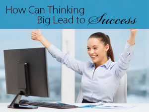 How Can Thinking Big Lead to Success