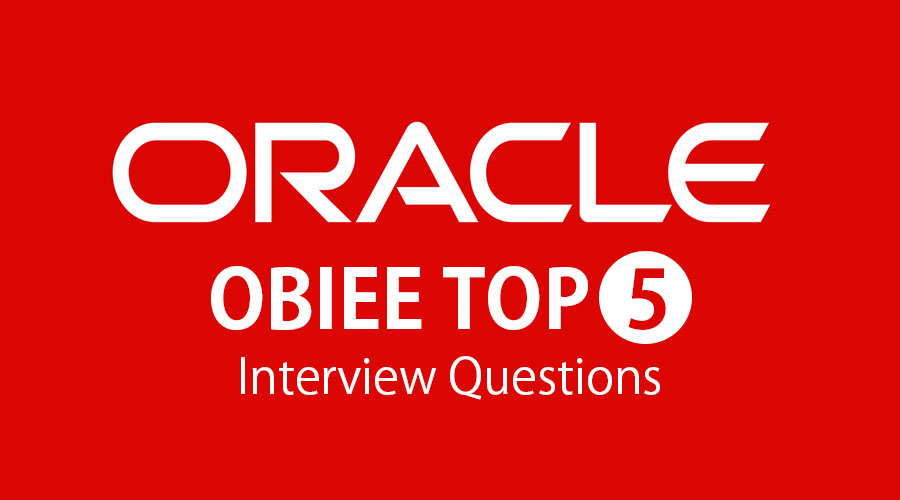 Top 5 OBIEE Interview Question And Answers {Updated For 2019}