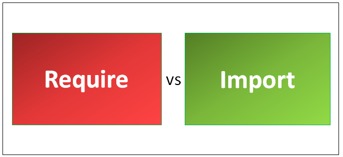 Require vs Import - Know The 4 Most Amazing Comparisons