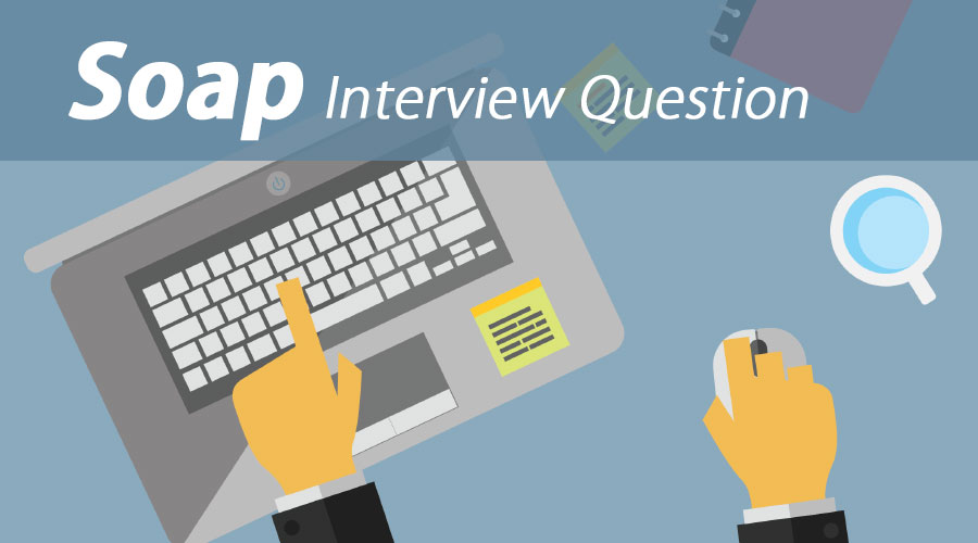 Top 10 SOAP Interview Questions And Answers {Update for 2019}