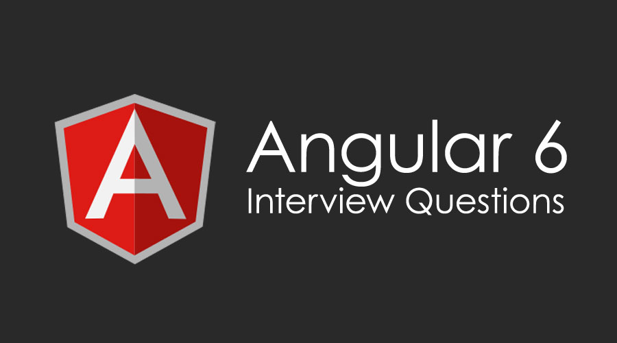 10 Essential Angular 6 Interview Questions & Answers